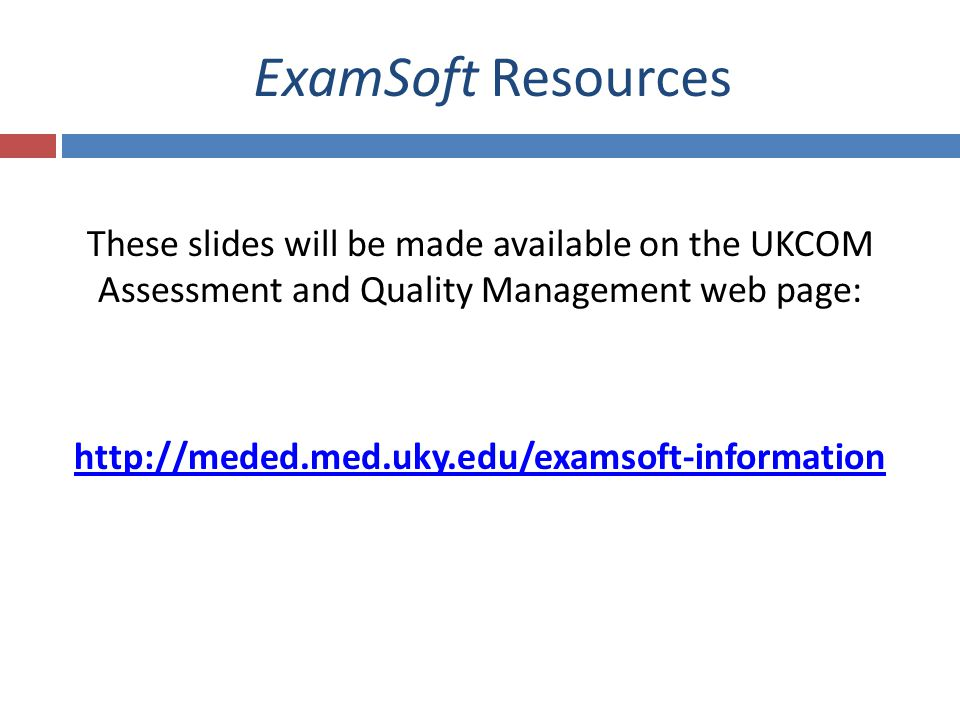 ExamSoft Resources These slides will be made available on the UKCOM Assessment and Quality Management web page: http://meded.med.uky.edu/examsoft-information