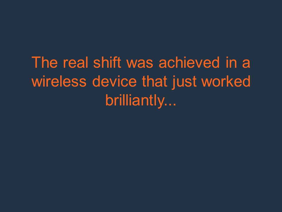 The real shift was achieved in a wireless device that just worked brilliantly...