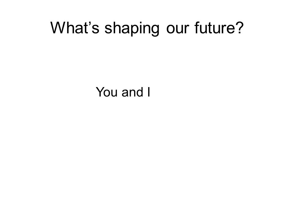 Whats shaping our future You and I