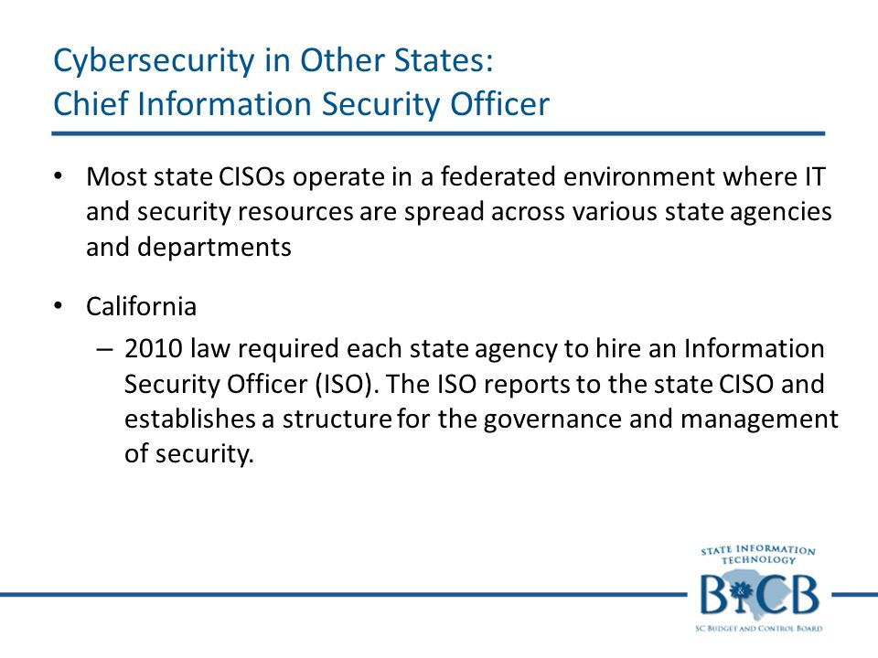 Cybersecurity in Other States: Chief Information Security Officer Most state CISOs operate in a federated environment where IT and security resources are spread across various state agencies and departments California – 2010 law required each state agency to hire an Information Security Officer (ISO).