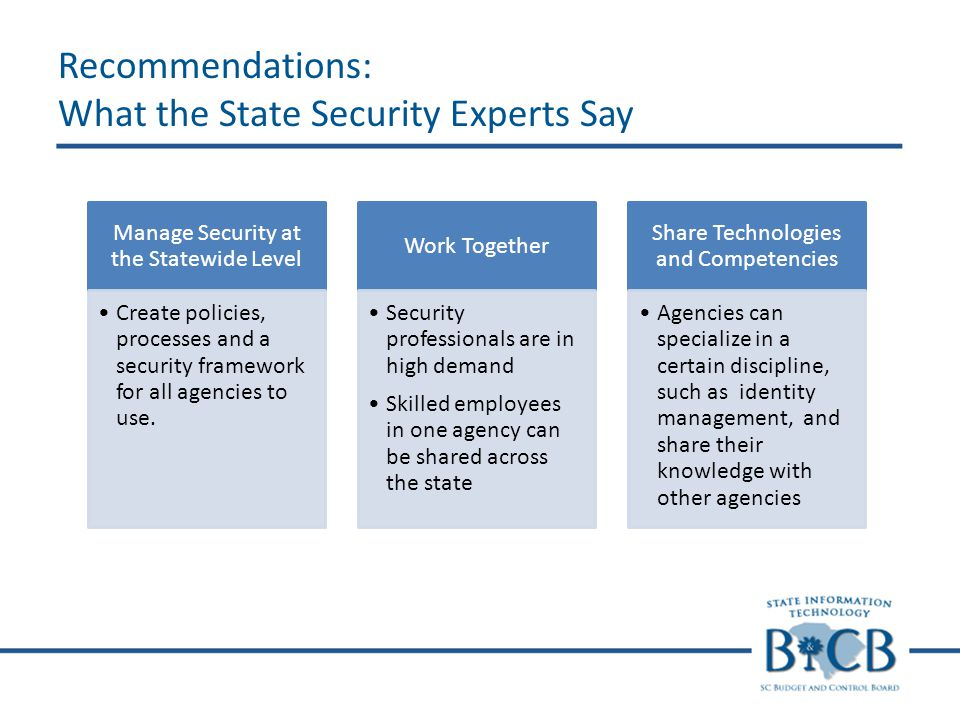 Recommendations: What the State Security Experts Say Manage Security at the Statewide Level Create policies, processes and a security framework for all agencies to use.