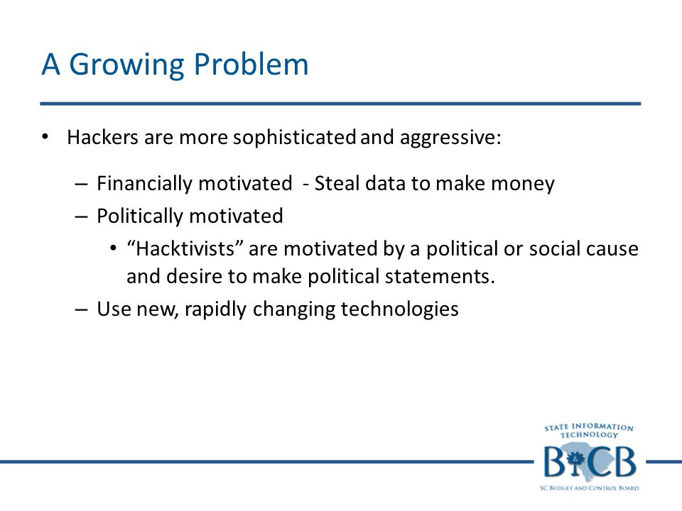 A Growing Problem Hackers are more sophisticated and aggressive: – Financially motivated - Steal data to make money – Politically motivated Hacktivist