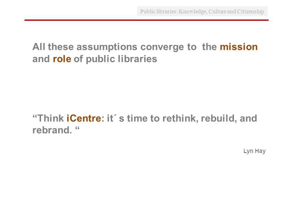 All these assumptions converge to the mission and role of public libraries Think iCentre: it´ s time to rethink, rebuild, and rebrand.