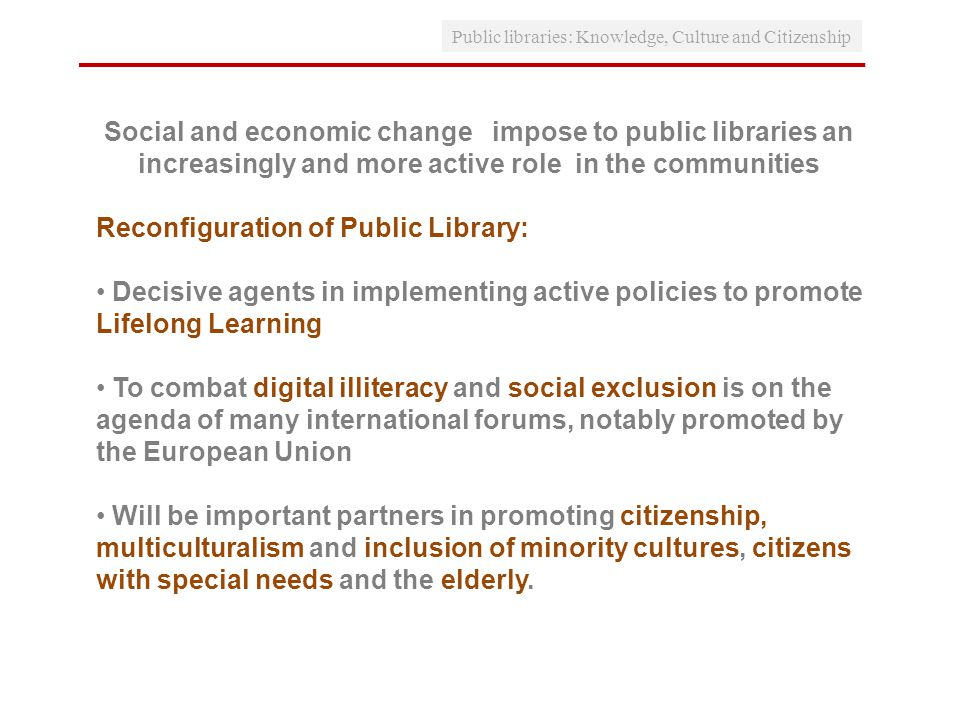 Social and economic change impose to public libraries an increasingly and more active role in the communities Reconfiguration of Public Library: Decisive agents in implementing active policies to promote Lifelong Learning To combat digital illiteracy and social exclusion is on the agenda of many international forums, notably promoted by the European Union Will be important partners in promoting citizenship, multiculturalism and inclusion of minority cultures, citizens with special needs and the elderly.