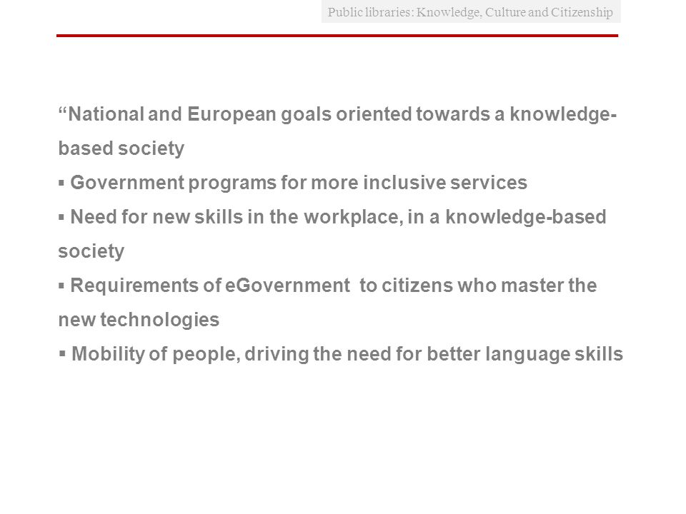 National and European goals oriented towards a knowledge- based society Government programs for more inclusive services Need for new skills in the workplace, in a knowledge-based society Requirements of eGovernment to citizens who master the new technologies Mobility of people, driving the need for better language skills Public libraries: Knowledge, Culture and Citizenship