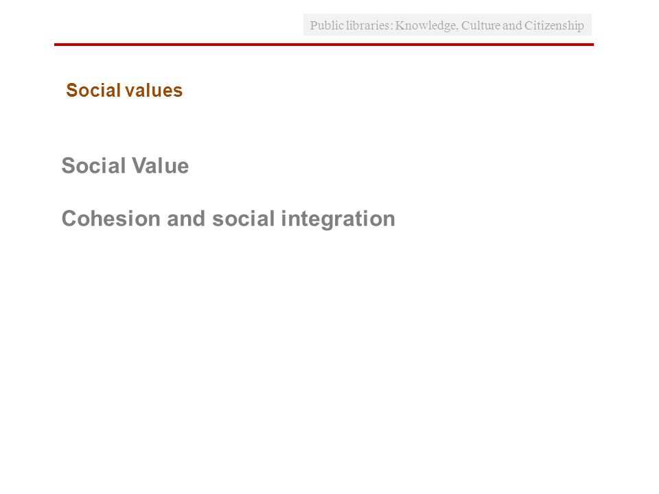 Public libraries: Knowledge, Culture and Citizenship Social Value Cohesion and social integration Social values