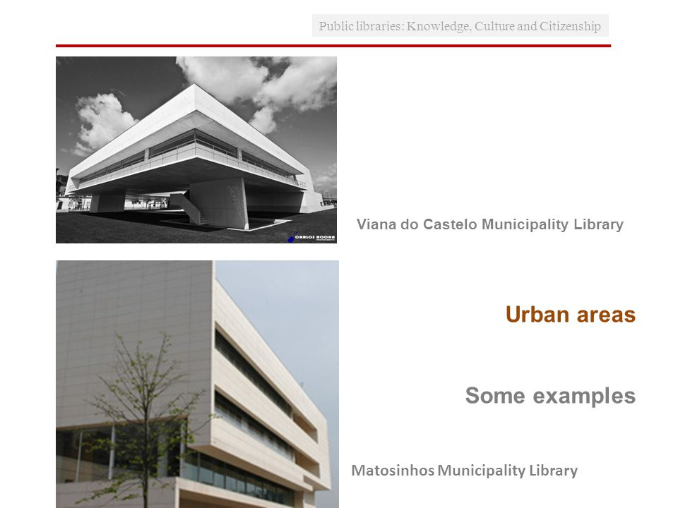Public libraries: Knowledge, Culture and Citizenship Urban areas Some examples Viana do Castelo Municipality Library Matosinhos Municipality Library