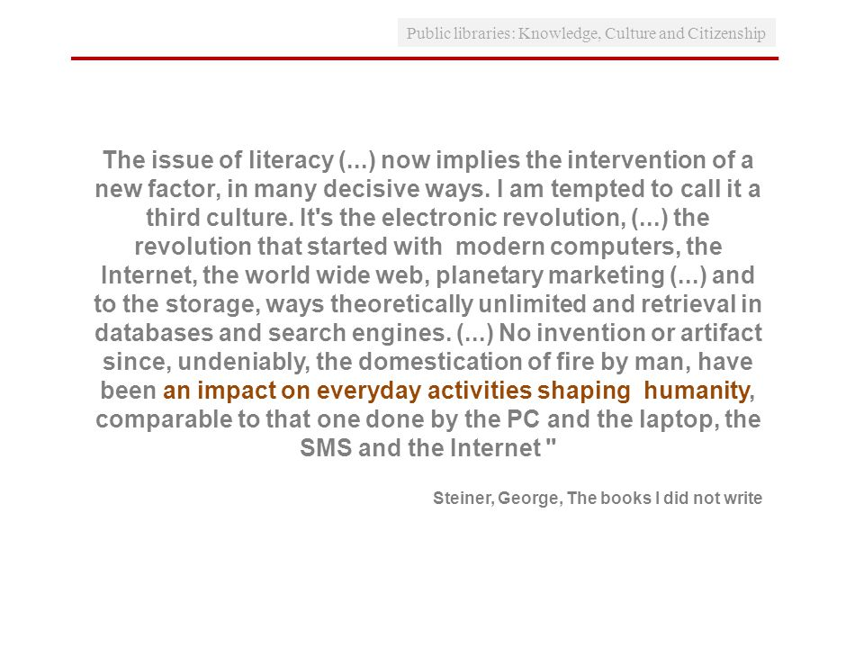 Public libraries: Knowledge, Culture and Citizenship Steiner, George, Os livros que não escrevi The issue of literacy (...) now implies the intervention of a new factor, in many decisive ways.