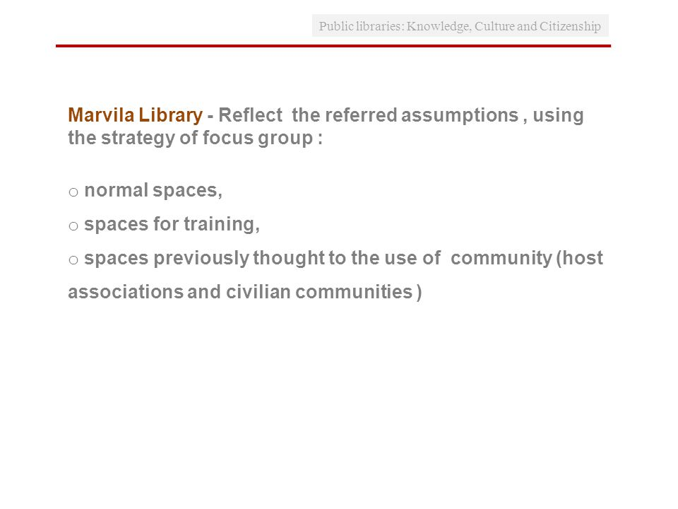 Public libraries: Knowledge, Culture and Citizenship Marvila Library - Reflect the referred assumptions, using the strategy of focus group : o normal spaces, o spaces for training, o spaces previously thought to the use of community (host associations and civilian communities )