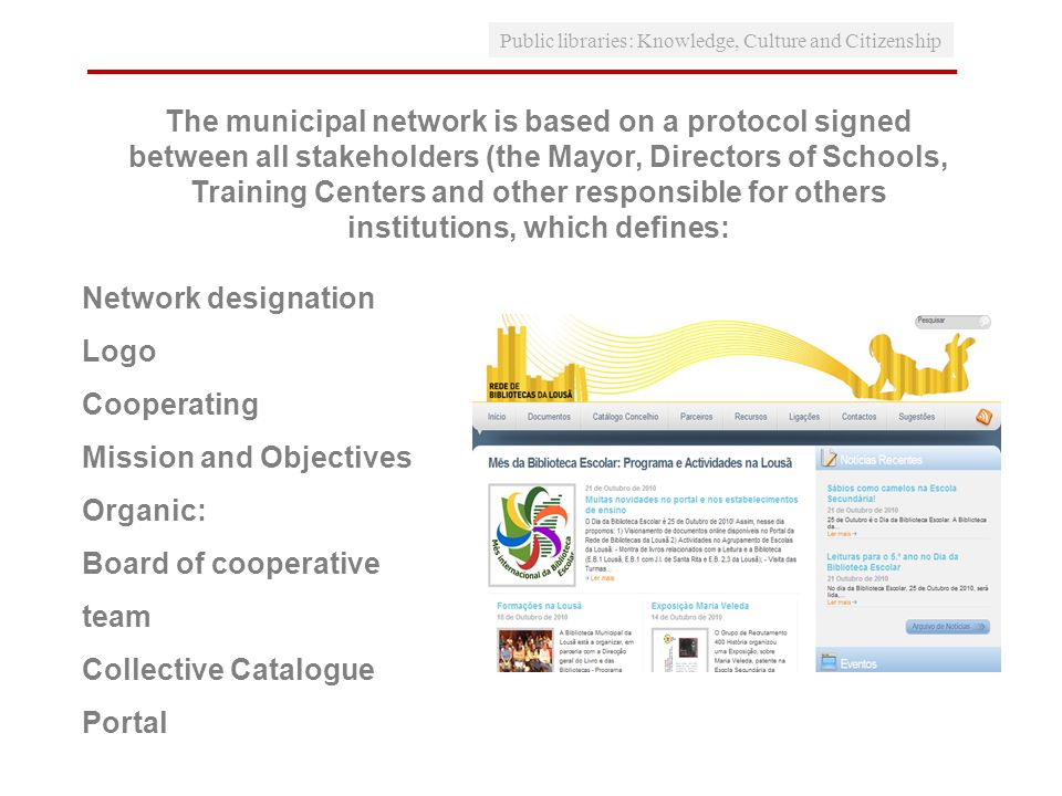 Public libraries: Knowledge, Culture and Citizenship The municipal network is based on a protocol signed between all stakeholders (the Mayor, Directors of Schools, Training Centers and other responsible for others institutions, which defines: Network designation Logo Cooperating Mission and Objectives Organic: Board of cooperative team Collective Catalogue Portal