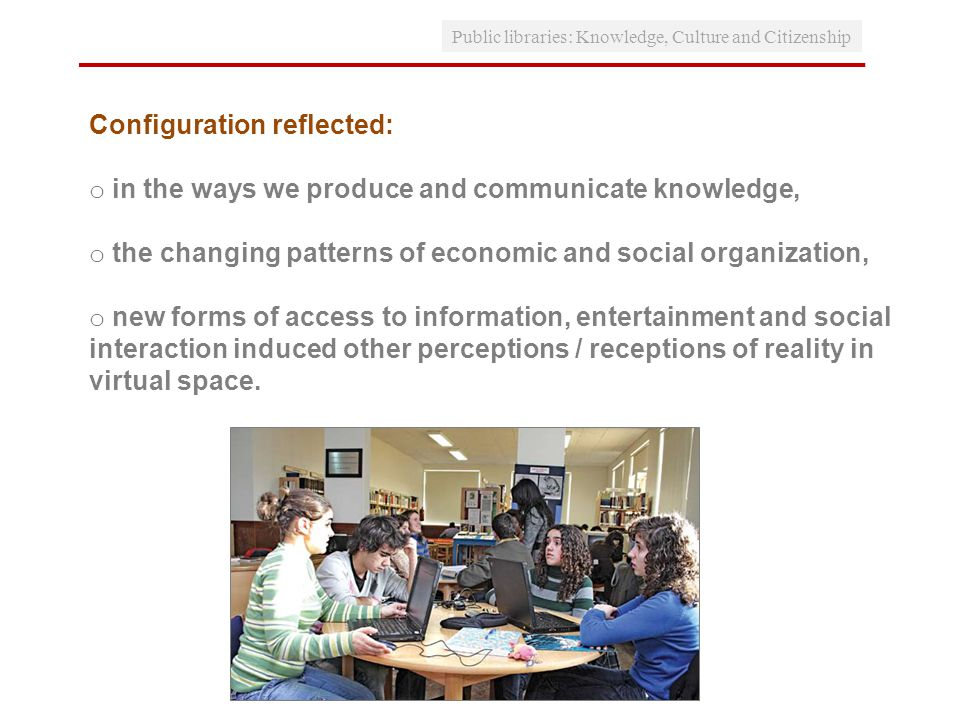 Public libraries: Knowledge, Culture and Citizenship Configuration reflected: o in the ways we produce and communicate knowledge, o the changing patterns of economic and social organization, o new forms of access to information, entertainment and social interaction induced other perceptions / receptions of reality in virtual space.