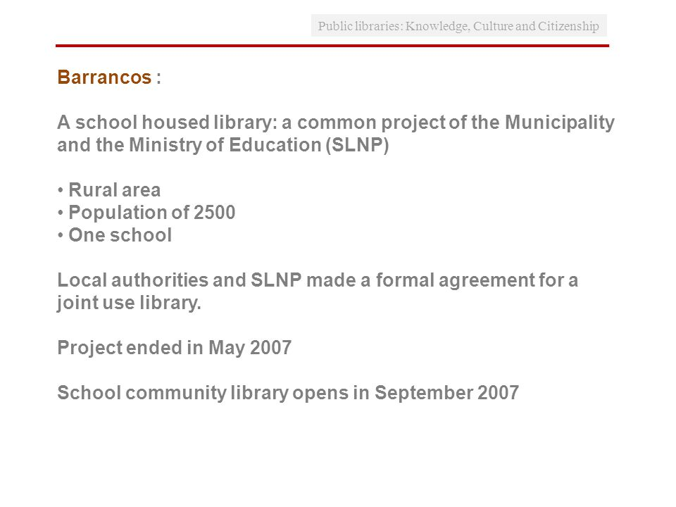 Public libraries: Knowledge, Culture and Citizenship Barrancos : A school housed library: a common project of the Municipality and the Ministry of Education (SLNP) Rural area Population of 2500 One school Local authorities and SLNP made a formal agreement for a joint use library.