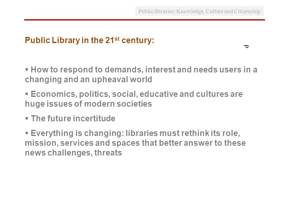 P Public Library in the 21 st century: How to respond to demands, interest and needs users in a changing and an upheaval world Economics, politics, social, educative and cultures are huge issues of modern societies The future incertitude Everything is changing: libraries must rethink its role, mission, services and spaces that better answer to these news challenges, threats Public libraries: Knowledge, Culture and Citizenship