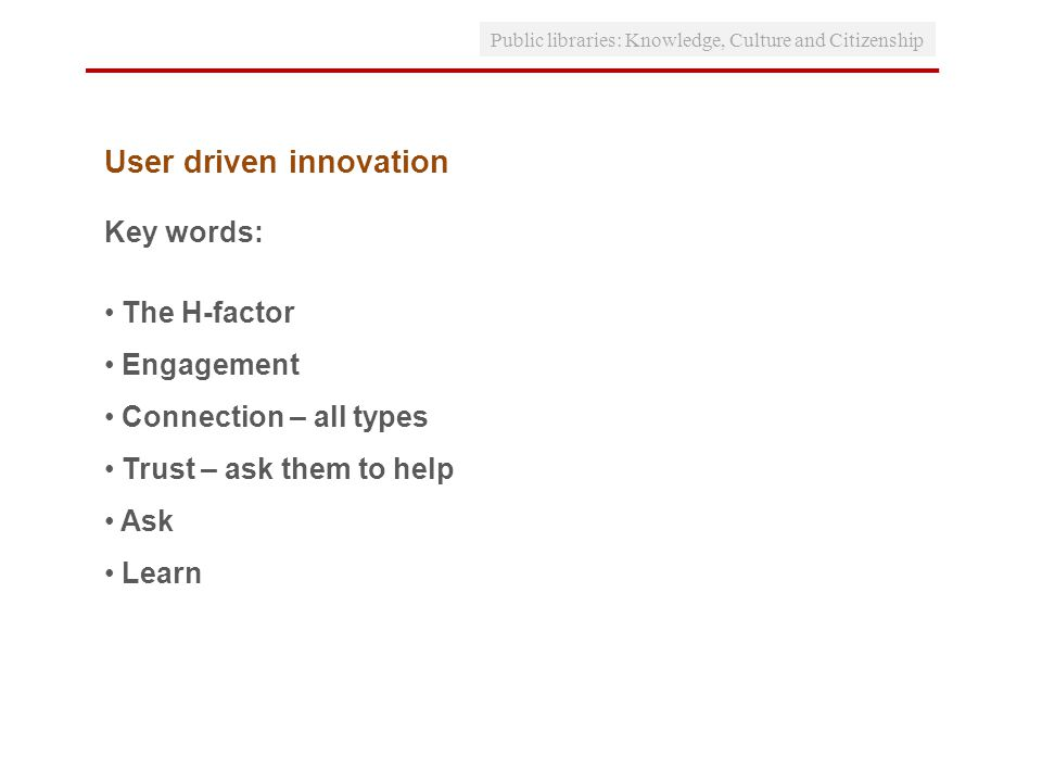 User driven innovation Key words: The H-factor Engagement Connection – all types Trust – ask them to help Ask Learn