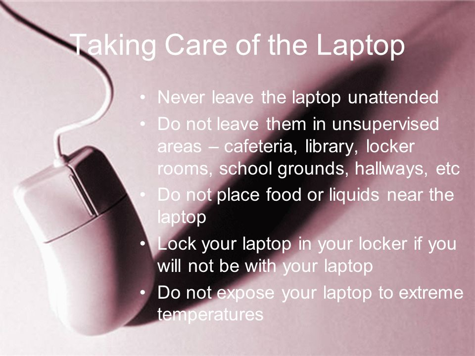 Taking Care of the Laptop Never leave the laptop unattended Do not leave them in unsupervised areas – cafeteria, library, locker rooms, school grounds, hallways, etc Do not place food or liquids near the laptop Lock your laptop in your locker if you will not be with your laptop Do not expose your laptop to extreme temperatures