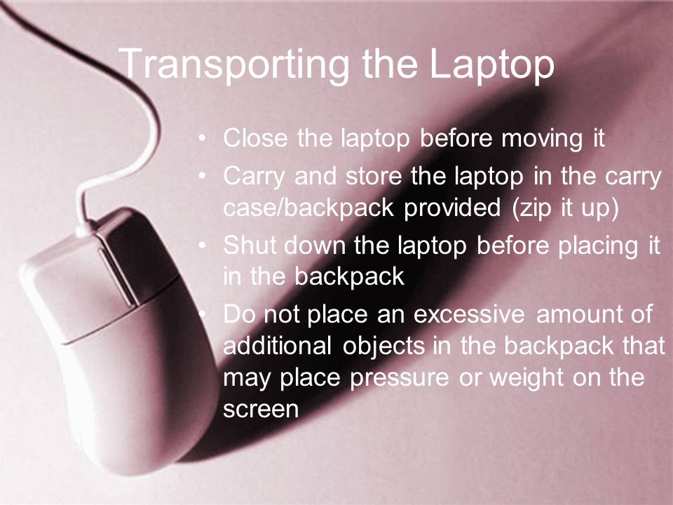 Transporting the Laptop Close the laptop before moving it Carry and store the laptop in the carry case/backpack provided (zip it up) Shut down the laptop before placing it in the backpack Do not place an excessive amount of additional objects in the backpack that may place pressure or weight on the screen