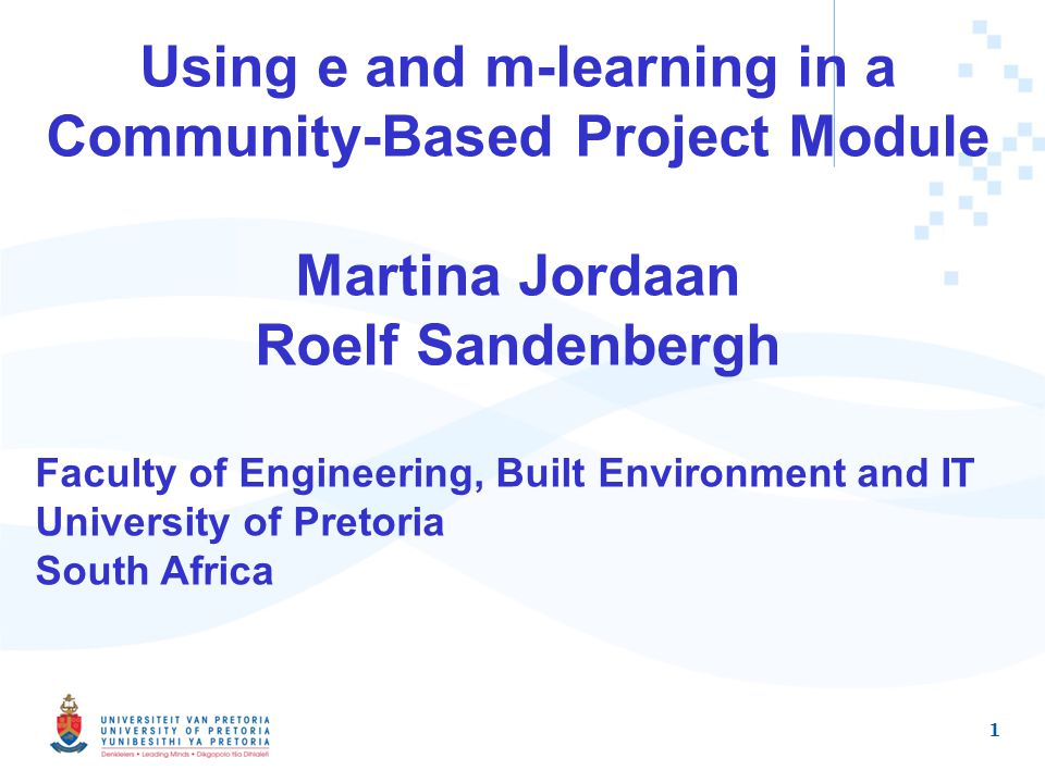 1 Using e and m-learning in a Community-Based Project Module Martina Jordaan Roelf Sandenbergh Faculty of Engineering, Built Environment and IT University of Pretoria South Africa