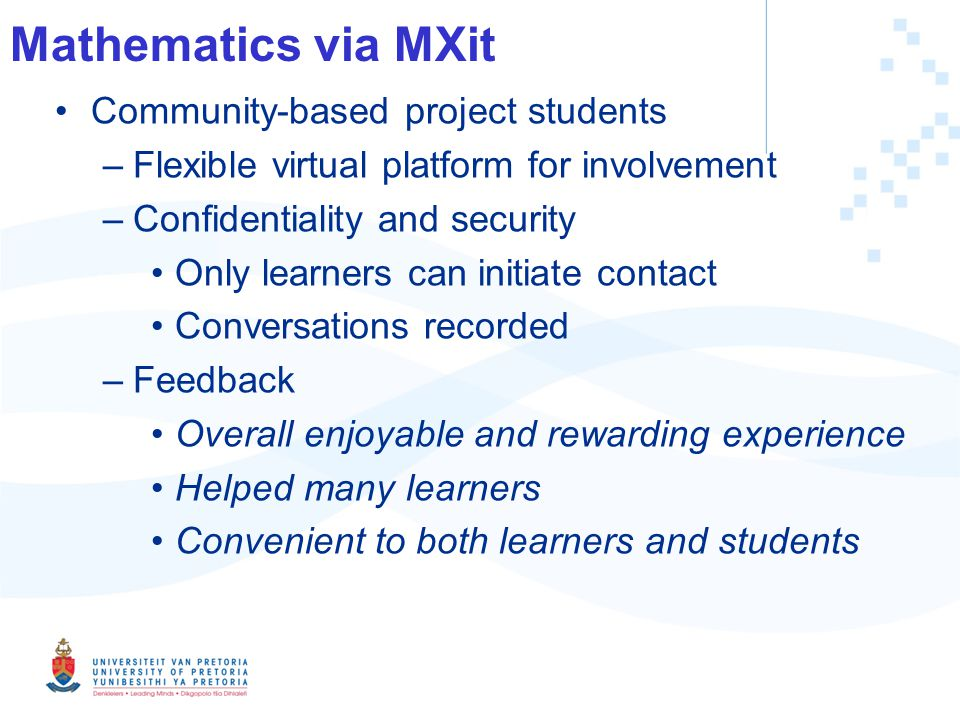 Mathematics via MXit Community-based project students –Flexible virtual platform for involvement –Confidentiality and security Only learners can initiate contact Conversations recorded –Feedback Overall enjoyable and rewarding experience Helped many learners Convenient to both learners and students