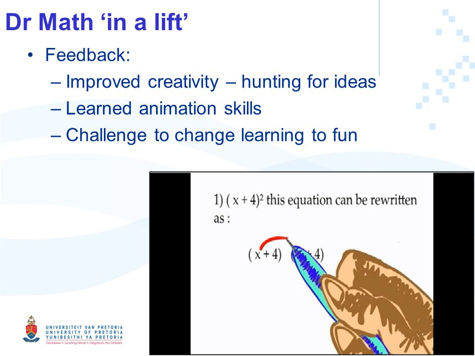 Dr Math in a lift Feedback: –Improved creativity – hunting for ideas –Learned animation skills –Challenge to change learning to fun