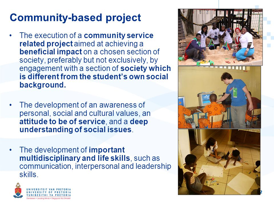 2 Community-based project The execution of a community service related project aimed at achieving a beneficial impact on a chosen section of society, preferably but not exclusively, by engagement with a section of society which is different from the students own social background.