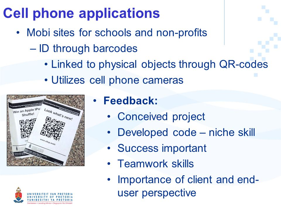 Cell phone applications Mobi sites for schools and non-profits –ID through barcodes Linked to physical objects through QR-codes Utilizes cell phone cameras Feedback: Conceived project Developed code – niche skill Success important Teamwork skills Importance of client and end- user perspective