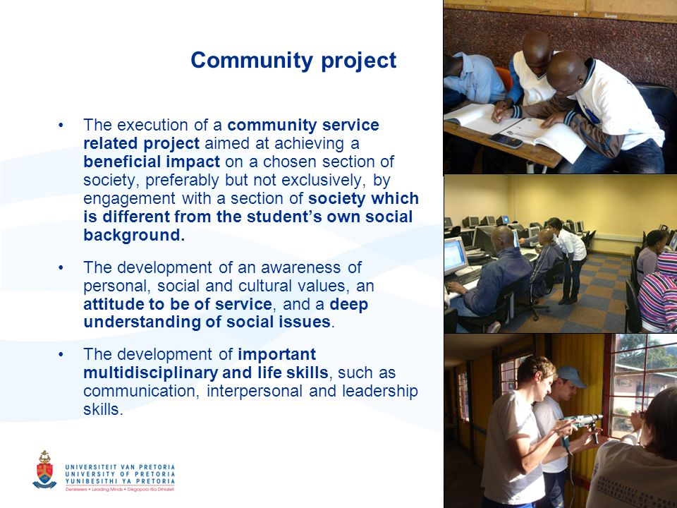 22 Community project The execution of a community service related project aimed at achieving a beneficial impact on a chosen section of society, preferably but not exclusively, by engagement with a section of society which is different from the students own social background.