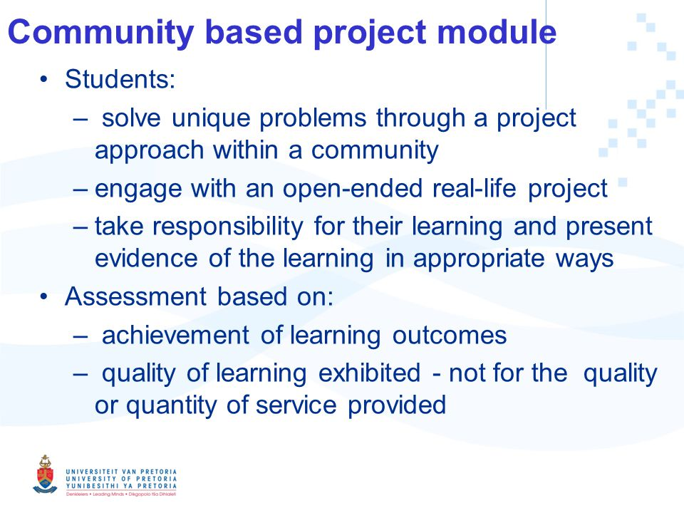 Community based project module Students: – solve unique problems through a project approach within a community –engage with an open-ended real-life project –take responsibility for their learning and present evidence of the learning in appropriate ways Assessment based on: – achievement of learning outcomes – quality of learning exhibited - not for the quality or quantity of service provided