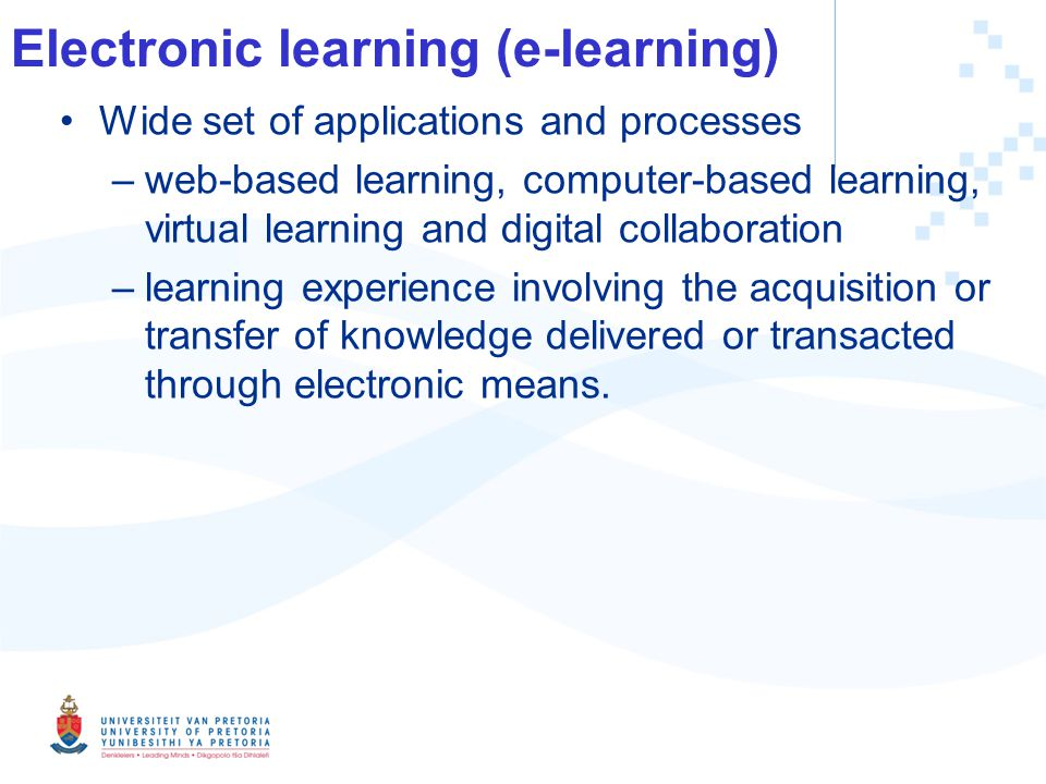 Electronic learning (e-learning) Wide set of applications and processes –web-based learning, computer-based learning, virtual learning and digital collaboration –learning experience involving the acquisition or transfer of knowledge delivered or transacted through electronic means.