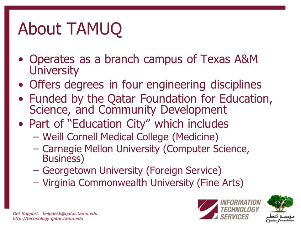 About TAMUQ Operates as a branch campus of Texas A&M University Offers degrees in four engineering disciplines Funded by the Qatar Foundation for Education, Science, and Community Development Part of Education City which includes –Weill Cornell Medical College (Medicine) –Carnegie Mellon University (Computer Science, Business) –Georgetown University (Foreign Service) –Virginia Commonwealth University (Fine Arts)