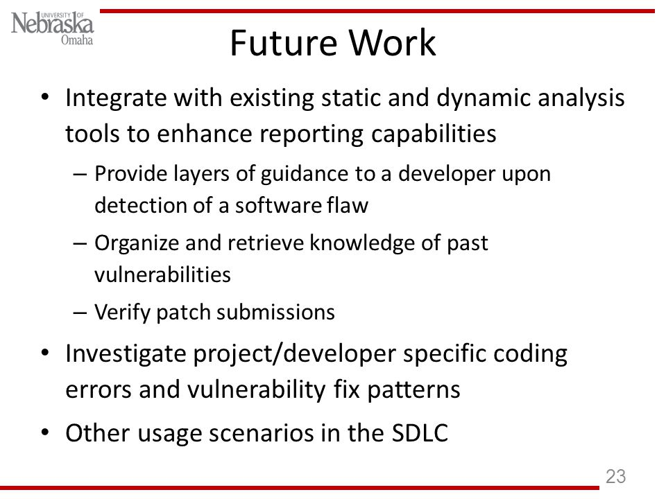 Future Work Integrate with existing static and dynamic analysis tools to enhance reporting capabilities – Provide layers of guidance to a developer upon detection of a software flaw – Organize and retrieve knowledge of past vulnerabilities – Verify patch submissions Investigate project/developer specific coding errors and vulnerability fix patterns Other usage scenarios in the SDLC 23
