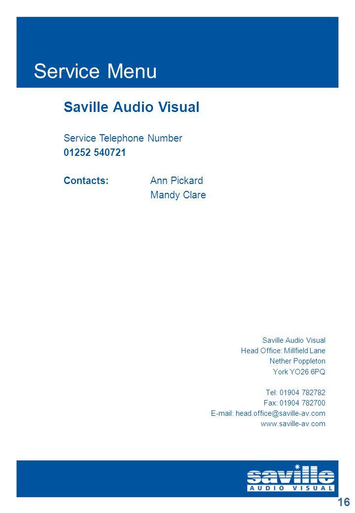 16 Service Menu Saville Audio Visual Service Telephone Number 01252 540721 Contacts:Ann Pickard Mandy Clare Saville Audio Visual Head Office: Millfield Lane Nether Poppleton York YO26 6PQ Tel: 01904 782782 Fax: 01904 782700 E-mail: head.office@saville-av.com www.saville-av.com