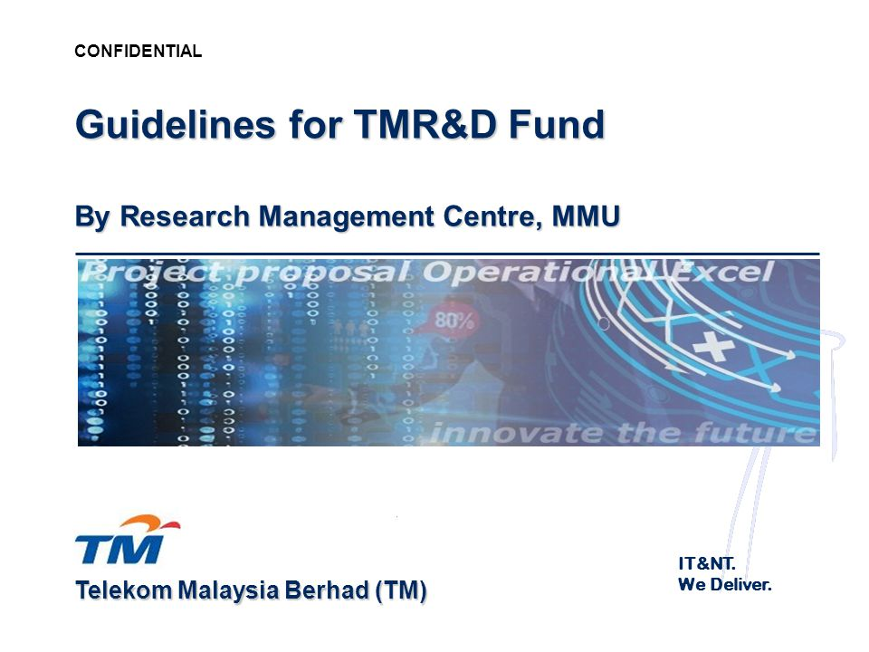 Telekom Malaysia Berhad (TM) CONFIDENTIAL Guidelines for TMR&D Fund By Research Management Centre, MMU IT&NT. We Deliver.