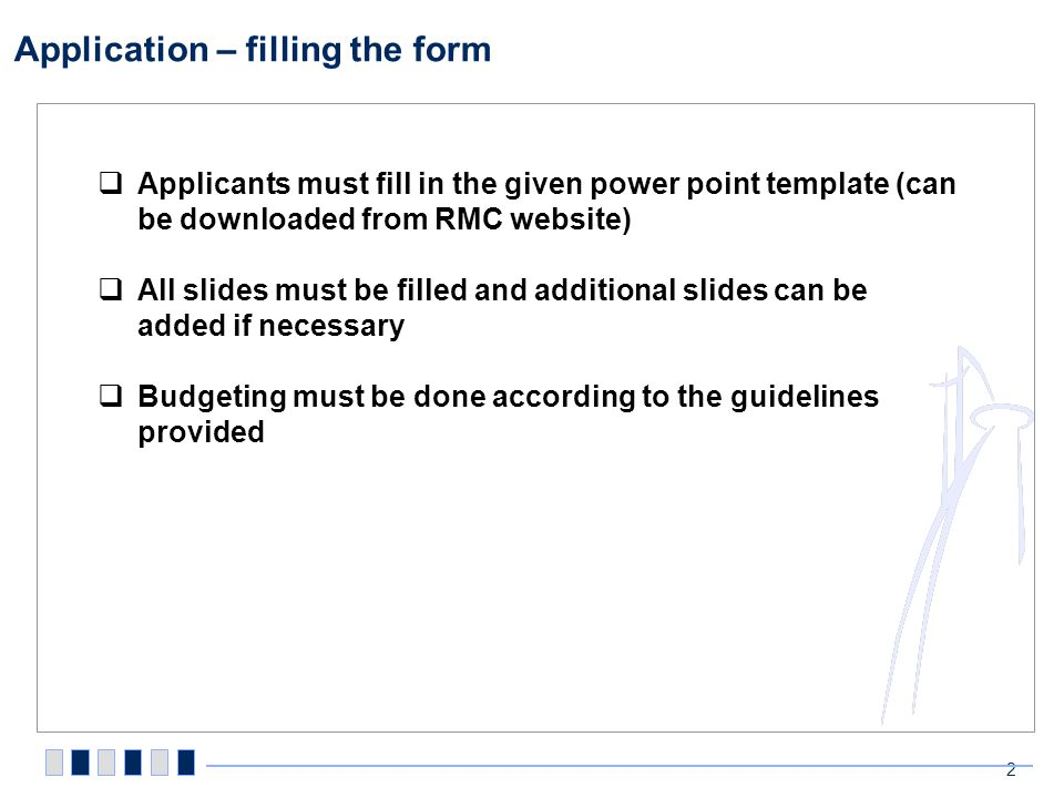 Application – filling the form 2 Applicants must fill in the given power point template (can be downloaded from RMC website) All slides must be filled