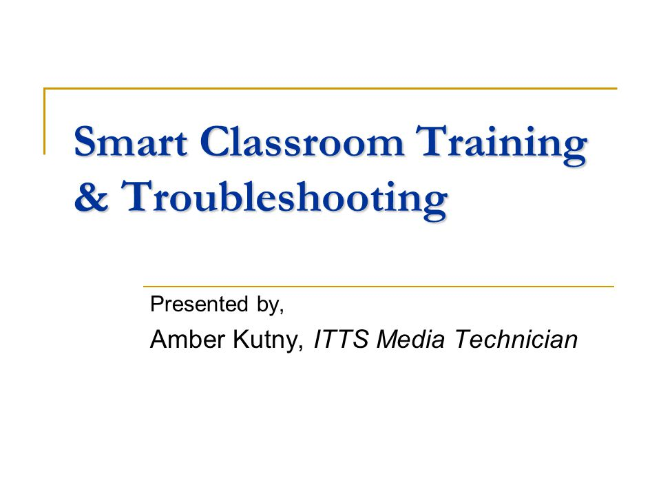 Smart Classroom Training & Troubleshooting Presented by, Amber Kutny, ITTS Media Technician