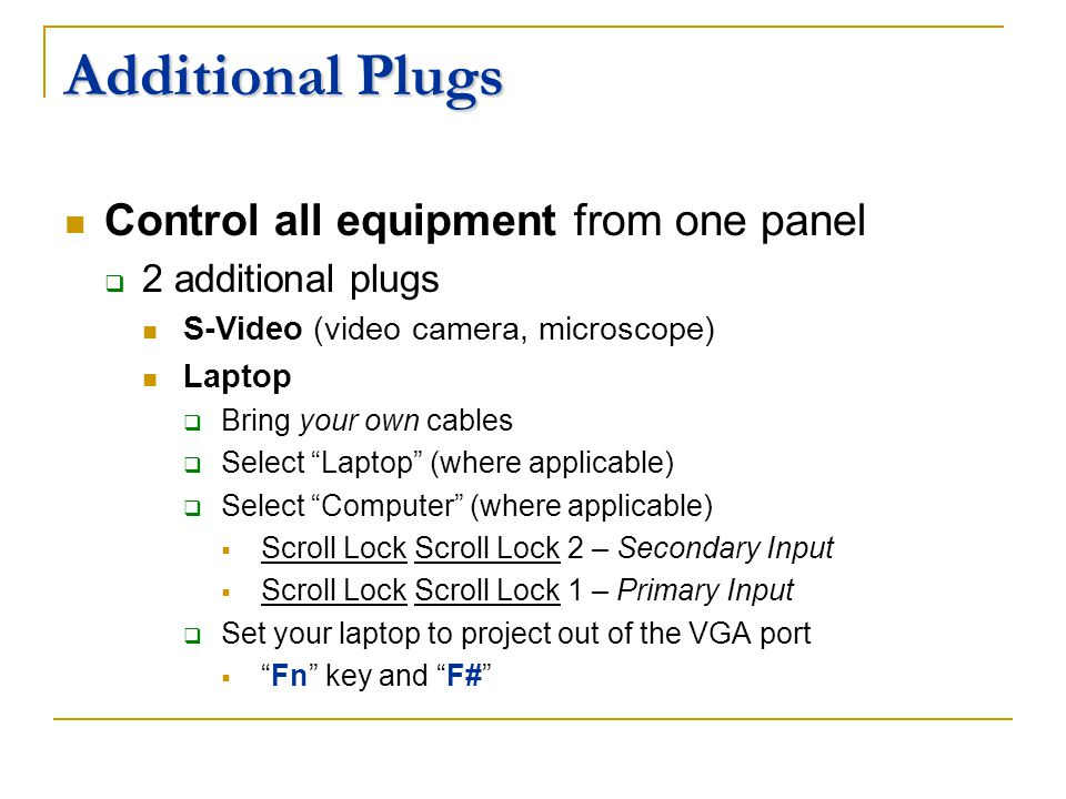 Additional Plugs Control all equipment from one panel 2 additional plugs S-Video (video camera, microscope) Laptop Bring your own cables Select Laptop (where applicable) Select Computer (where applicable) Scroll Lock Scroll Lock 2 – Secondary Input Scroll Lock Scroll Lock 1 – Primary Input Set your laptop to project out of the VGA port Fn key and F#