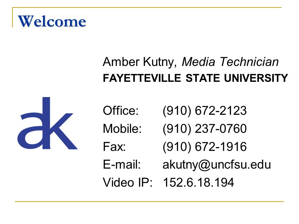 Welcome Amber Kutny, Media Technician FAYETTEVILLE STATE UNIVERSITY Office: (910) 672-2123 Mobile: (910) 237-0760 Fax: (910) 672-1916 E-mail:akutny@uncfsu.edu Video IP: 152.6.18.194