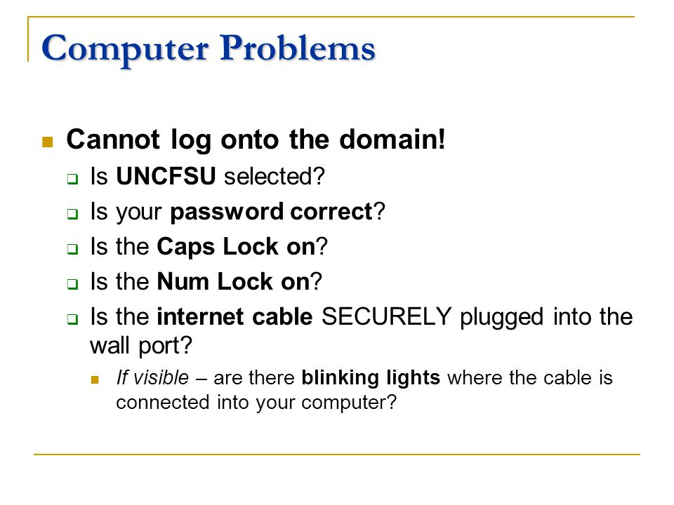 Computer Problems Cannot log onto the domain. Is UNCFSU selected.