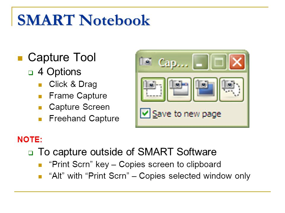 SMART Notebook Capture Tool 4 Options Click & Drag Frame Capture Capture Screen Freehand Capture NOTE: To capture outside of SMART Software Print Scrn key – Copies screen to clipboard Alt with Print Scrn – Copies selected window only
