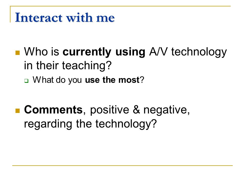 Interact with me Who is currently using A/V technology in their teaching.
