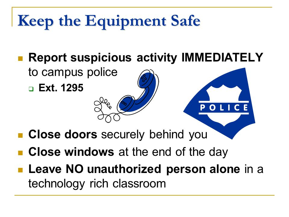 Keep the Equipment Safe Report suspicious activity IMMEDIATELY to campus police Ext.