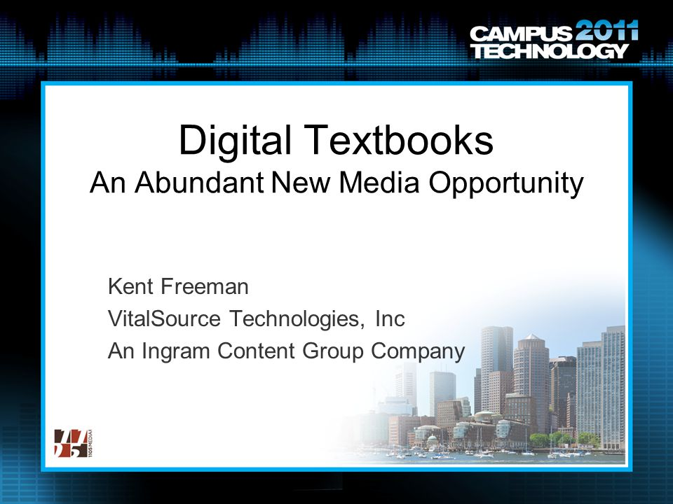 Digital Textbooks An Abundant New Media Opportunity Kent Freeman VitalSource Technologies, Inc An Ingram Content Group Company