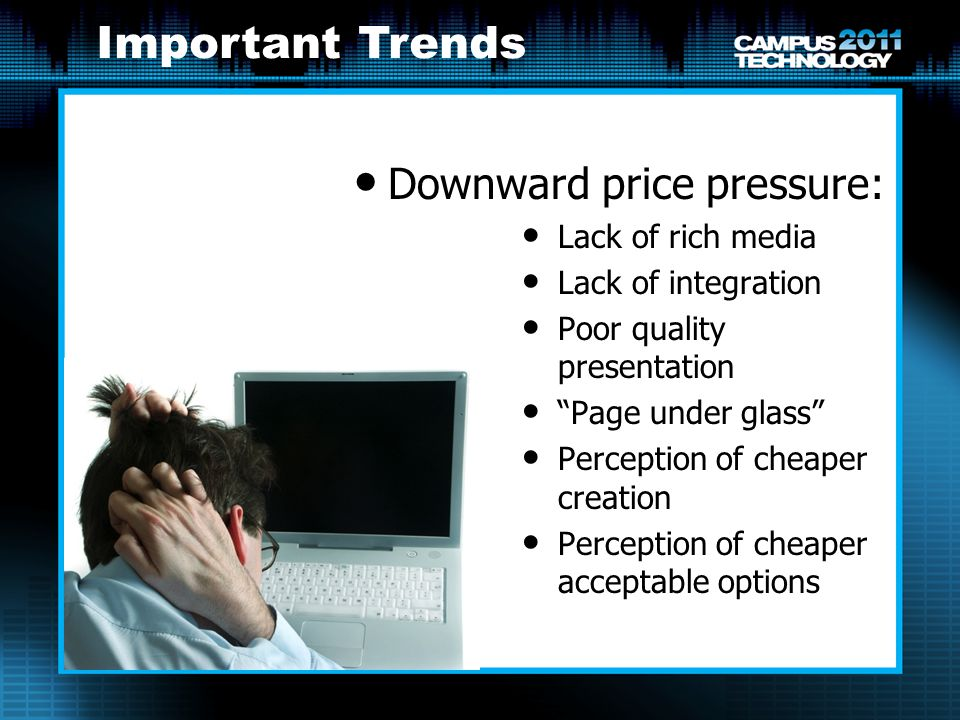 Downward price pressure: Lack of rich media Lack of integration Poor quality presentation Page under glass Perception of cheaper creation Perception of cheaper acceptable options Important Trends