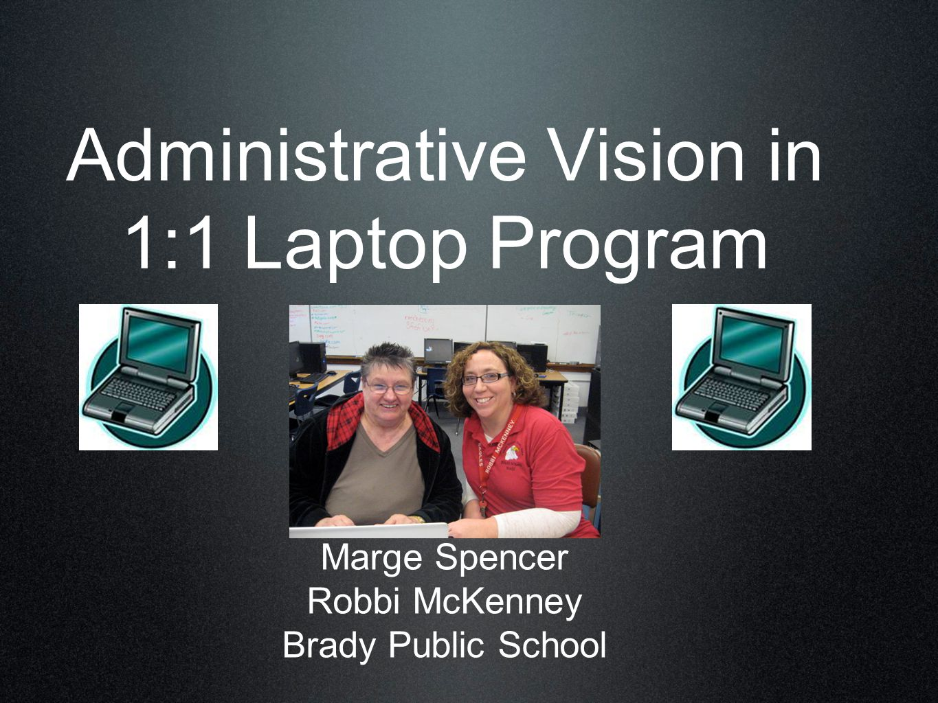 Administrative Vision in 1:1 Laptop Program Marge Spencer Robbi McKenney Brady Public School