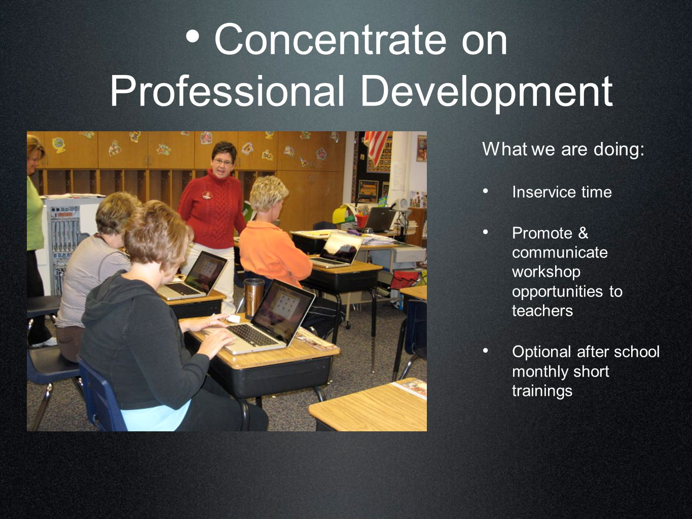 Concentrate on Professional Development What we are doing: Inservice time Promote & communicate workshop opportunities to teachers Optional after school monthly short trainings