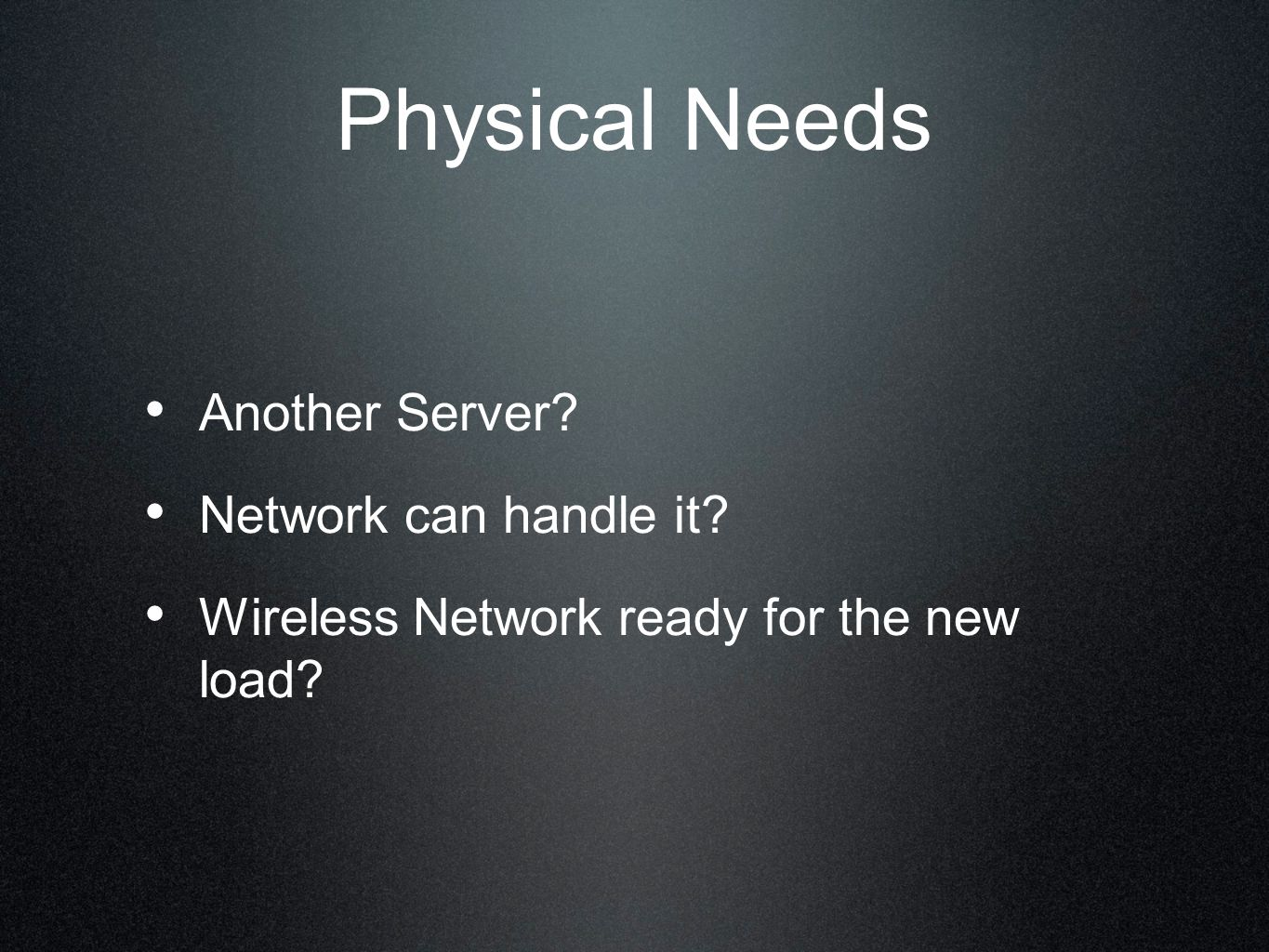 Physical Needs Another Server? Network can handle it? Wireless Network ready for the new load?