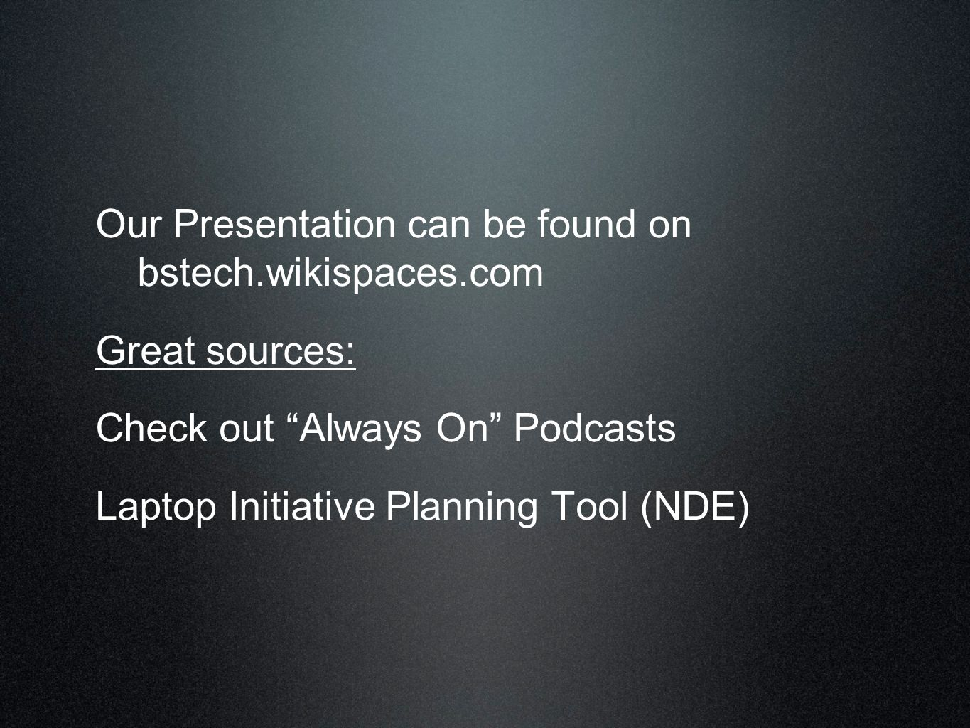 Our Presentation can be found on bstech.wikispaces.com Great sources: Check out Always On Podcasts Laptop Initiative Planning Tool (NDE)