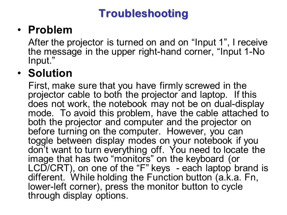 Troubleshooting Problem After the projector is turned on, I receive the message in the upper right-hand corner, S- Video-No Input or Video-No Input. S