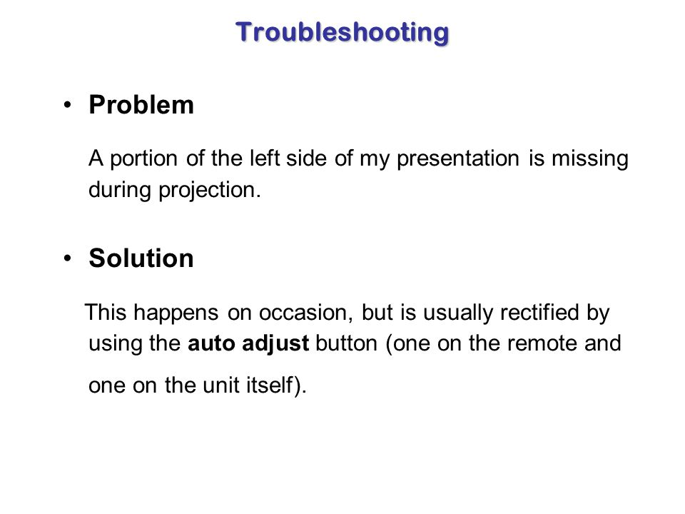 Troubleshooting Problem After the projector is turned on and on Input 1, I receive the message in the upper right-hand corner, Input 1-No Input. Solut
