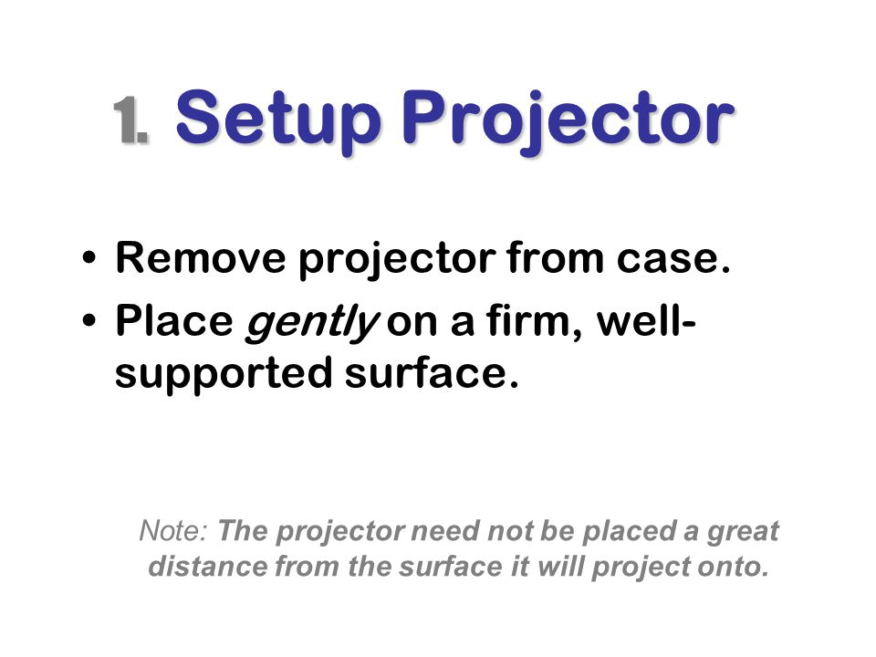 1.Setup Projector Remove projector from case. Place gently on a firm, well- supported surface.