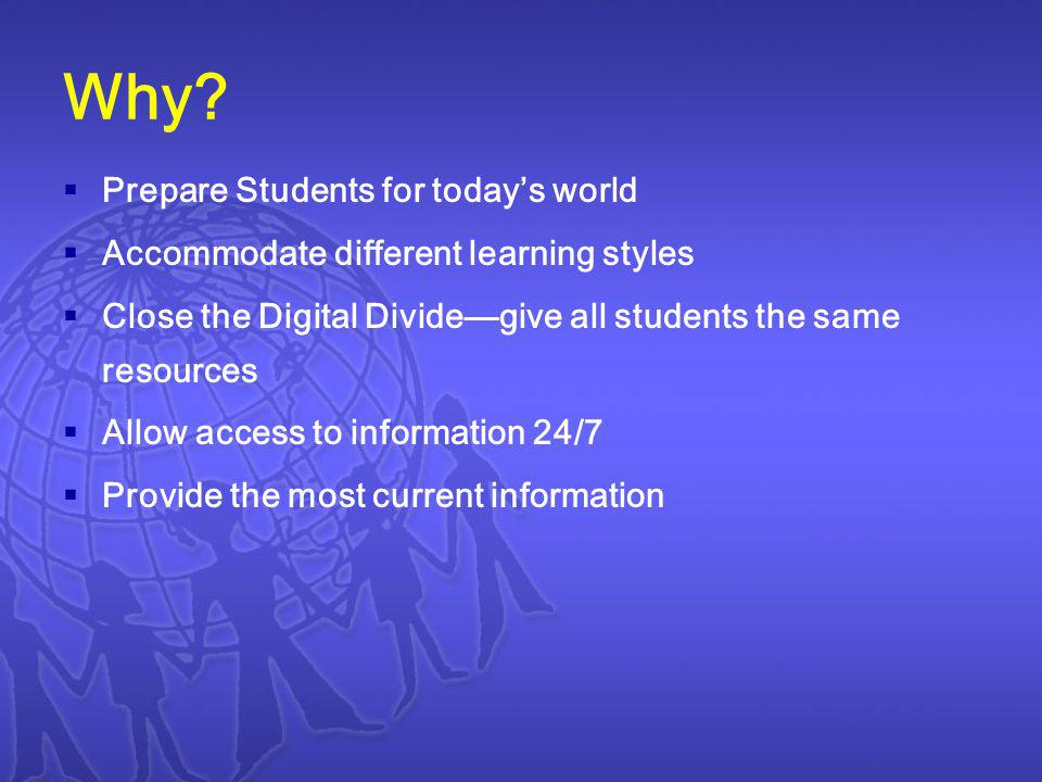 Why? Prepare Students for todays world Accommodate different learning styles Close the Digital Dividegive all students the same resources Allow access
